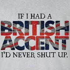 This should read I have a British accent and I never shut up! Lol