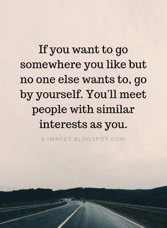 Travelling Quotes If you want to go somewhere you like but no one else wants to go by yourself. You'll meet people with similar interests as you. Quotes About Meeting People, Meet New People Quotes, Like You Quotes, Great Quotes, Quotes To Live By, Me Quotes, Inspirational Quotes, Meet Again Quotes, Meeting Someone New Quotes