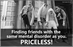 Finding friends with the same mental disorder as you. Priceless!