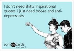 I don't need shitty inspirational quotes. I just need booze and anti-depressants.
