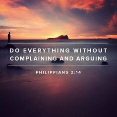 Do everything without complaining and arguing.  Philippians 2:14