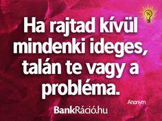 Ha rajtad kívül mindenki ideges, talán te vagy a probléma. - Anonym, www.bankracio.hu idézet