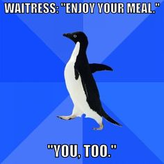 Last night at the movies- Concessions guy: Enjoy your movie! Me: You too!  I am Socially Awkward Penguin.