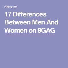 17 Differences Between Men And Women on 9GAG
