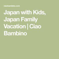 Japan with Kids, Japan Family Vacation   Ciao Bambino