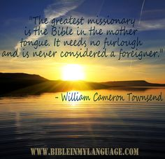 """The greatest missionary is the Bible in the mother tongue. It needs no furlough and is never considered a foreigner.""  - William Cameron Townsend / www.bibleinmylanguage.com"