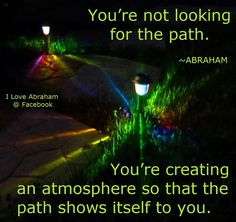 "»•••► ""Youre not looking for the path.  You're creating an atmosphere, so that the path shows itself to you."" ★"