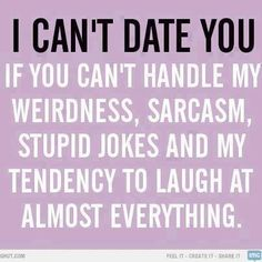 I can't date you if you can't handle my weirdness, sarcasm, stupid jokes and my tendency to laugh at almost everything.