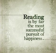 Reading is by far the most successful pursuit of happiness...