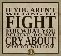 If you aren't willing to fight for what you believe, do not cry about what you will lose.