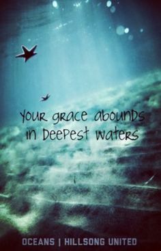"""Your Grace abounds in deepest waters""  Oceans - Hillsong United"
