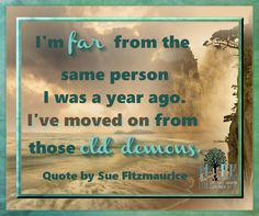 I'm far from the same person I was a year ago. I've moved on from those old demons. Quote by Sue Fitzmaurice, Author Please feel free to use one click sharing. Poster courtesy of Patricia Hole of Hope in Recovery through Love, Light & Laughter