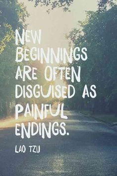 """""""New beginnings are often disguised as painful endings."""" — Lao Tzu"""