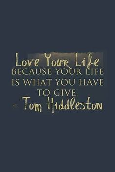 "I misread it as ""as your life is what you have to give Tom Hiddleston"" and thought hey this is so true and is such an encouraging n positive reason of loving my life! LOL"