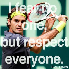 "Frases de un gran campeón:   ""I fear no one, but respect everyone.""Roger Federer"