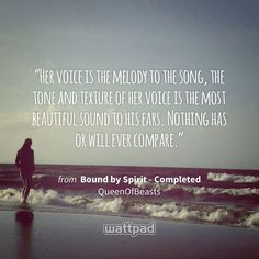 """""""Her voice is the melody to the song, the tone and texture of her voice is the most beautiful sound to his ears. Nothing has or will ever compare."""" - from Bound by Spirit - Completed (on Wattpad) https://www.wattpad.com/194359009?utm_source=ios&utm_medium=pinterest&utm_content=share_quote&wp_page=quote&wp_uname=Musically_Greek&wp_originator=uw0zzGHGcGYiUujMD7nvk%2B5h%2FtM4%2BYnevY8dm0kkOC6wi1GH5sERg5oym9wzg5yirM3SrJ7RcKFX7dSFiUbPIfxmE7fW0GFjMSjNBzKd%2BqBa7HJBuyqzYu4pmwusZsdn #quote #wattpad"""