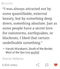 """""""I was always attracted not by some quantifiable external beauty, but by something deep down, something absolute"""" -Haruki Murakami"""
