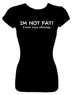 """UNFORTUNATELY THE GRAMMAR IS INCORRECT. IT'S """"YOU'RE"""" THE END. Junior's Size XL Fashion Top T-Shirts (IM NOT FAT! Your too skinny) Funny Humorous Slogans Comical Sayings Juniors Fashion Cut Fitted Black Shirt; Great Gift Ideas for Girls Misses Juniors and Teens (Novelty Items) Read the comments."""