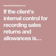 If the client's internal control for recording sales returns and allowances is…