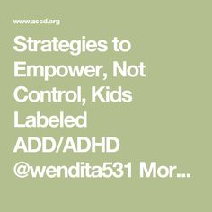 Strategies to Empower, Not Control, Kids Labeled ADD/ADHD  @wendita531 More theory than actual strategies, but still gives me a few ideas for our darlings