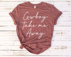 Cowboy Take Me Away Tee - Wild West Shirt - Western Quotes Shirt - Cowboys and Boots : Cowgirl Shirts, Cowgirl Outfits, Western Outfits, Western Shirts, Cowgirl Clothing, Cowgirl Fashion, Western Wear, Western Quotes, Country Style Outfits