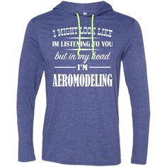 I Might Look Like Im Listening To You But In My Head Im Aeromodeling Tee Shirt Hoodies