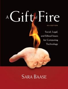 A Gift of Fire: Social, Legal, and Ethical Issues for Computing Technology (4th Edition) - http://www.darrenblogs.com/2016/08/a-gift-of-fire-social-legal-and-ethical-issues-for-computing-technology-4th-edition/