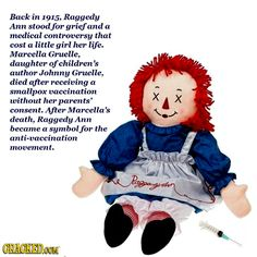 Back in 1915, Raggedy Ann stood for grief and a medical controversy that cost a little girl her life.  Marcella Gruelle, daughter of children's author Johnny Gruelle, died after receiving a smallpox vaccination without her parents' consent. After her death, Raggedy Ann became a symbol for the anti-vaccination movement.