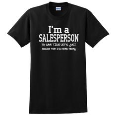 I am a salesperson to save time let's just assume that I am never wrong T Shirt