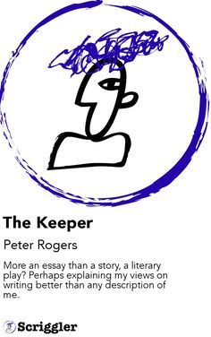 The Keeper by Peter Rogers https://scriggler.com/detailPost/story/54971 More an essay than a story, a literary play? Perhaps explaining my views on writing better than any description of me.