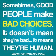 Sometimes, good people make bad choices. It doesn't mean they're bad... it means they're humans.