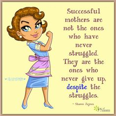 Successful mothers are not the ones who have never struggled. They are the ones who never give up, despite the struggles.