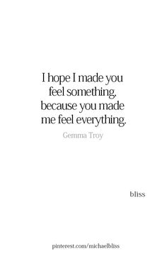 Yes, I really hope I was able to make you feel something because you sure did make me feel everything a heart desires! Love Quotes For Her, Quotes For Him, Be Yourself Quotes, Quotes To Live By, Poem Quotes, Sad Quotes, Life Quotes, Inspirational Quotes, Sad Heartbreak Quotes