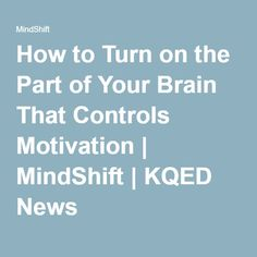 How to Turn on the Part of Your Brain That Controls Motivation | MindShift | KQED News