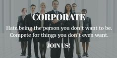 CORPORATE Hate being the person you don't want to be. Compete for things you don't even want. #JoinUs