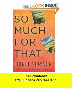So Much for That A Novel Lionel Shriver , ISBN-10: 0061458589  ,  , ASIN: B005DI92TY , tutorials , pdf , ebook , torrent , downloads , rapidshare , filesonic , hotfile , megaupload , fileserve