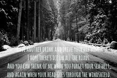 Have another drink and drive yourself home. I hope there's ice on all the roads. And you can think of me when you forget your seatbelt, and again when your head goes through the windshield. -Seventy time Seven, Brand New