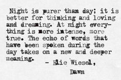 """""""Night is purer than day: it is better for thinking and loving and dreaming.  At night every-thing is more intense, more true.  The echo of words that have been spoken during the day takes on a new and deeper meaning..""""  Elie Wiesel   <3 lis"""