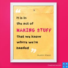 """It is in the act of 'making stuff' that we know where we're headed."" -Austin Kleon"