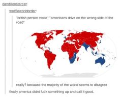 I was under the impression that America was the only country that drive on the right side lol