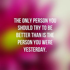 The Only Person You Should Try to be Better Than is the Person You Were Yesterday #quotes #qotd