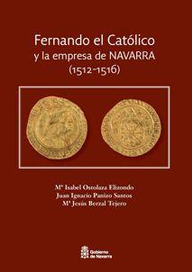 Fernando el Católico y la empresa de Navarra (1512-1516) / Ma. Isabel Ostolaza Elizondo, Juan Ignacio Panizo Santos, Ma. Jesús Berzal Tejero