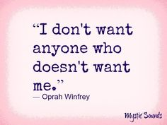 """""""Don't want anyone who doesnt want me."""" -Oprah Winfrey quote via Mystic Sounds on Facebook"""