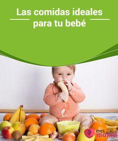 75b410b11 Las comidas ideales para tu  bebé Hay ciertos  consejos que debes tomar en  cuenta