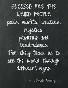 Blessed are the weird people. Poets. Misfits. Writers. Mystics. Painters and troubadours. For they teach us to see the world through different eyes.
