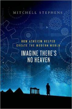 Imagine There's No Heaven: How Atheism Helped Create the Modern World, Mitchell Stephens