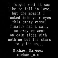 I forgot what it was like to fall in love, but the moment I looked into your eyes this empty vessel finally had a sail, so away we went on calm tides with nothing but the stars to guide us..