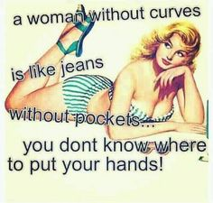 a women without curves is like jeans without pockets.....you don't know where to put your hands!