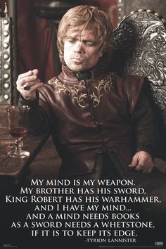 Tyrion Lannister Don't know about the series, but I like some of the things I've heard this guy say. Quite a wit and a wiseman.