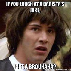 If you laugh at a barista's joke, is it a brouhaha? - Conspiracy Keanu | Make a Meme